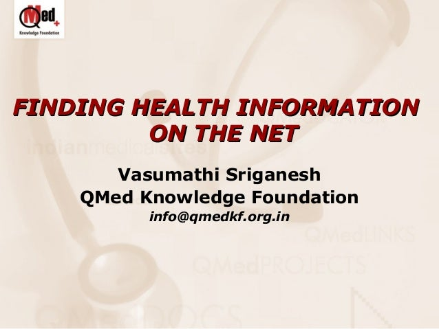 FINDING HEALTH INFORMATION ON THE NET Vasumathi Sriganesh QMed Knowledge Foundation info@qmedkf.org.in