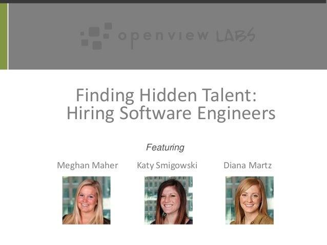 Finding Hidden Talent: Hiring Software Engineers Meghan Maher Katy Smigowski Diana Martz Featuring