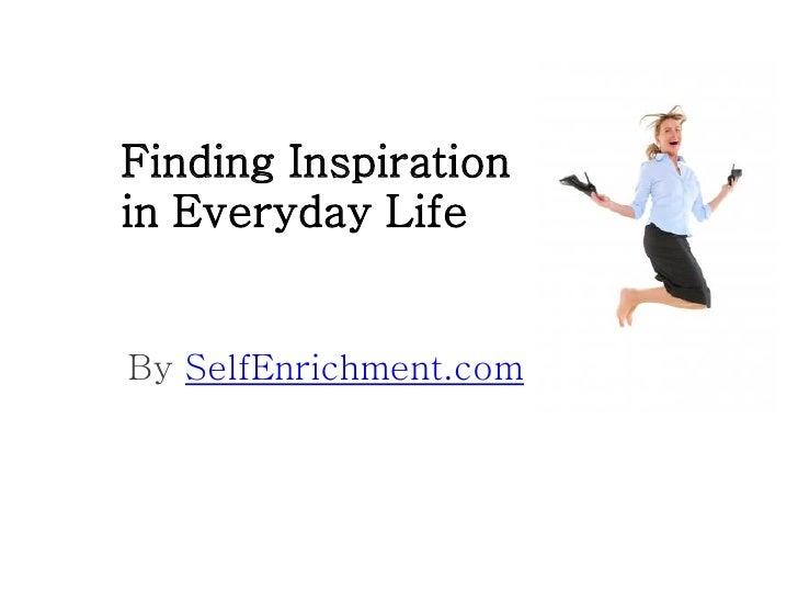 Finding Inspirationin Everyday LifeBy SelfEnrichment.com