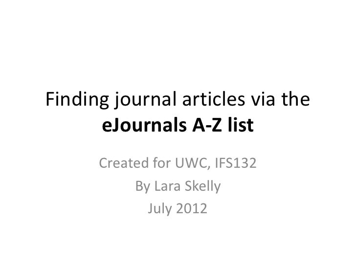 Finding journal articles via the      eJournals A-Z list      Created for UWC, IFS132           By Lara Skelly            ...