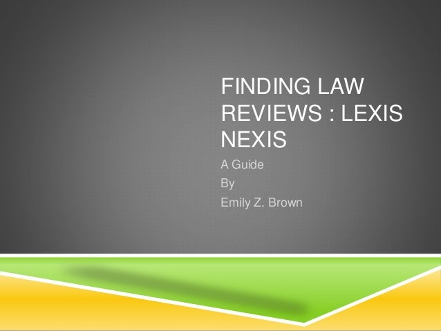 FINDING LAW  REVIEWS : LEXIS  NEXIS  A Guide  By  Emily Z. Brown