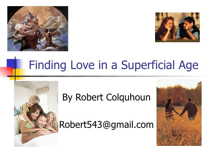Finding Love in a Superficial Age By Robert Colquhoun [email_address]