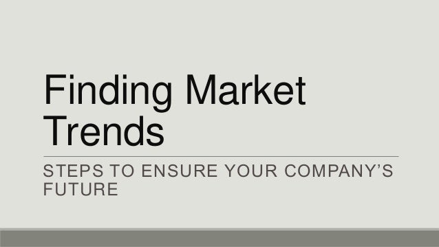 Finding Market Trends STEPS TO ENSURE YOUR COMPANY'S FUTURE
