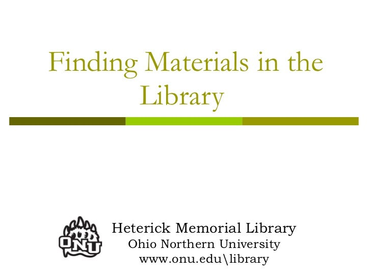 Finding Materials in the Library  Heterick Memorial Library Ohio Northern University www.onu.edulibrary