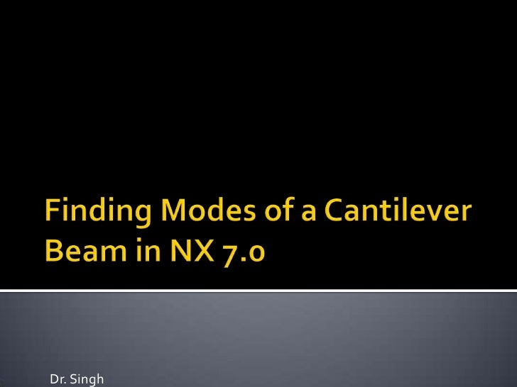 Finding Modes of a Cantilever Beam in NX 7.0<br />Dr. Singh<br />