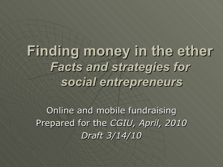 Finding money in the ether Facts and strategies for  social entrepreneurs Online and mobile fundraising Prepared for the  ...