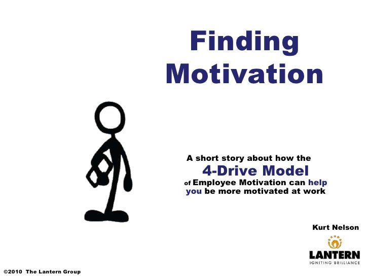 Finding Motivation<br />A short story about how the4-Drive Modelof Employee Motivation can help you be more motivated at w...