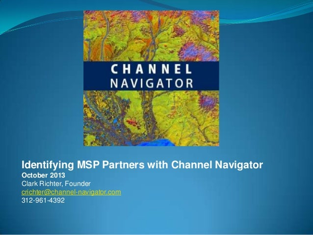 Identifying MSP Partners with Channel Navigator October 2013 Clark Richter, Founder crichter@channel-navigator.com 312-961...