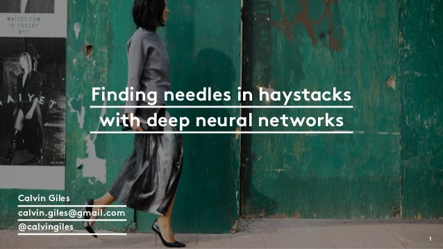 Finding needles in haystacks with deep neural networks 1 Calvin Giles calvin.giles@gmail.com @calvingiles