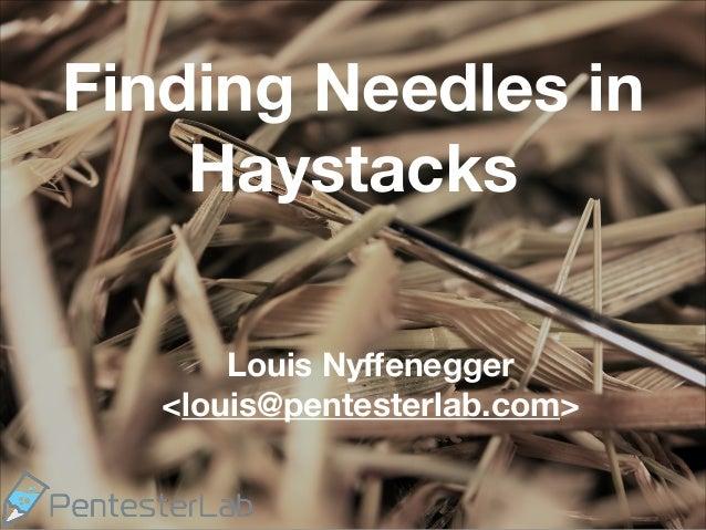 Finding Needles in Haystacks Louis Nyffenegger <louis@pentesterlab.com>