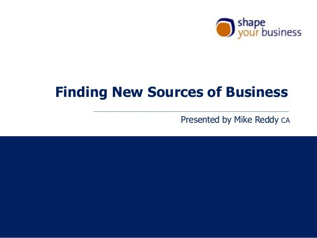Finding New Sources of BusinessPresented by Mike Reddy CA