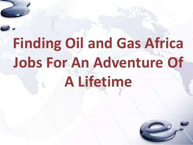 Finding Oil and Gas Africa Jobs For An Adventure Of A Lifetime