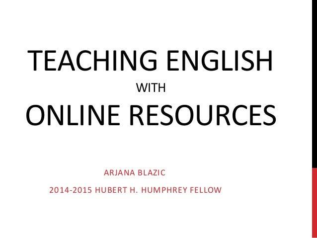 TEACHING ENGLISH WITH ONLINE RESOURCES ARJANA BLAZIC 2014-2015 HUBERT H. HUMPHREY FELLOW