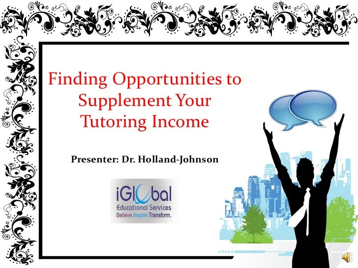 Finding Opportunities to Supplement Your Tutoring IncomePresenter: Dr. Holland-Johnson<br />