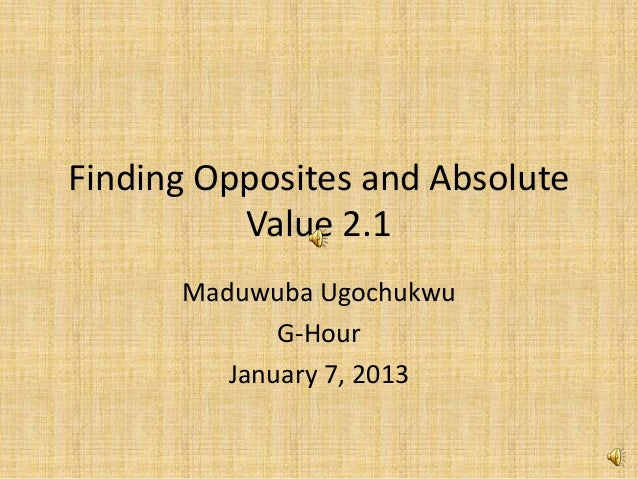Finding Opposites and Absolute          Value 2.1      Maduwuba Ugochukwu             G-Hour         January 7, 2013