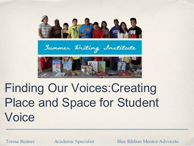 Finding Our Voices:CreatingPlace and Space for StudentVoiceTeresa Bunner   Academic Specialist   Blue Ribbon Mentor-Advocate