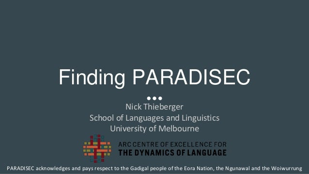 Finding PARADISEC Nick Thieberger School of Languages and Linguistics University of Melbourne PARADISEC acknowledges and p...