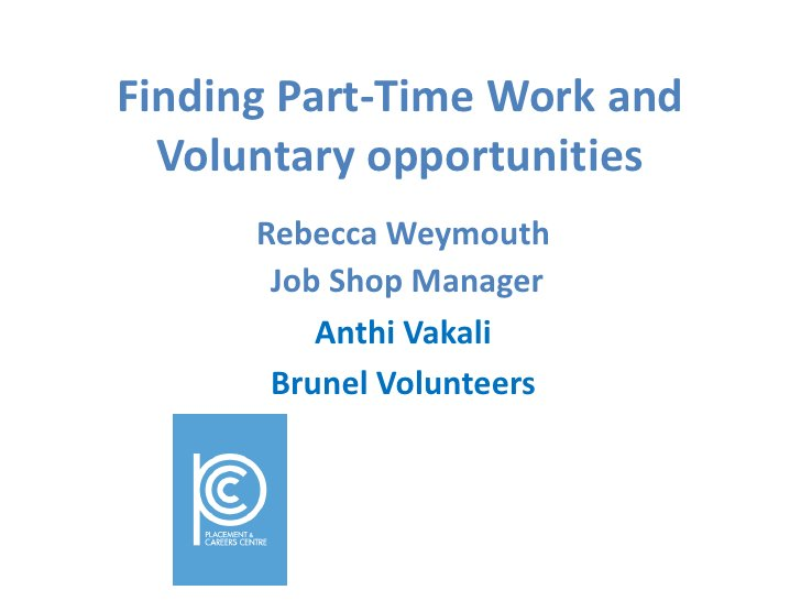 Finding Part-Time Work and Voluntary opportunities<br />Rebecca Weymouth<br /> Job Shop Manager<br />Anthi Vakali<br />Bru...