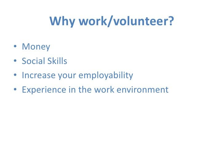 Why work/volunteer?<br />Money<br />Social Skills<br />Increase your employability<br />Experience in the work environment...