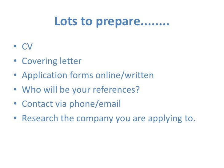 Lots to prepare........<br />CV<br />Covering letter<br />Application forms online/written<br />Who will be your reference...
