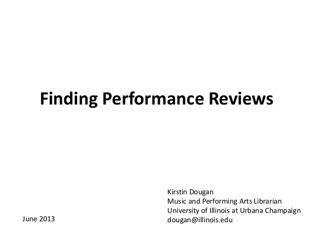 Finding Performance ReviewsKirstin DouganMusic and Performing Arts LibrarianUniversity of Illinois at Urbana Champaigndoug...