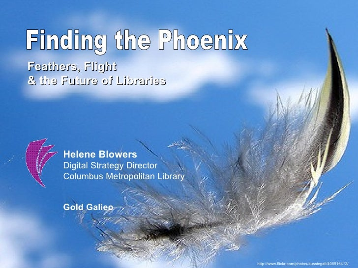 Finding the Phoenix Feathers, Flight  & the Future of Libraries Helene Blowers Digital Strategy Director  Columbus Metropo...