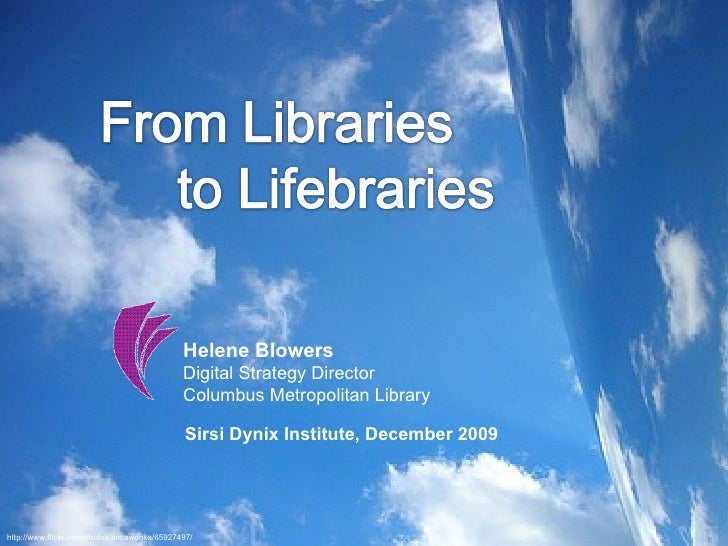 Helene Blowers Digital Strategy Director  Columbus Metropolitan Library Sirsi Dynix Institute, December 2009 http://www.fl...
