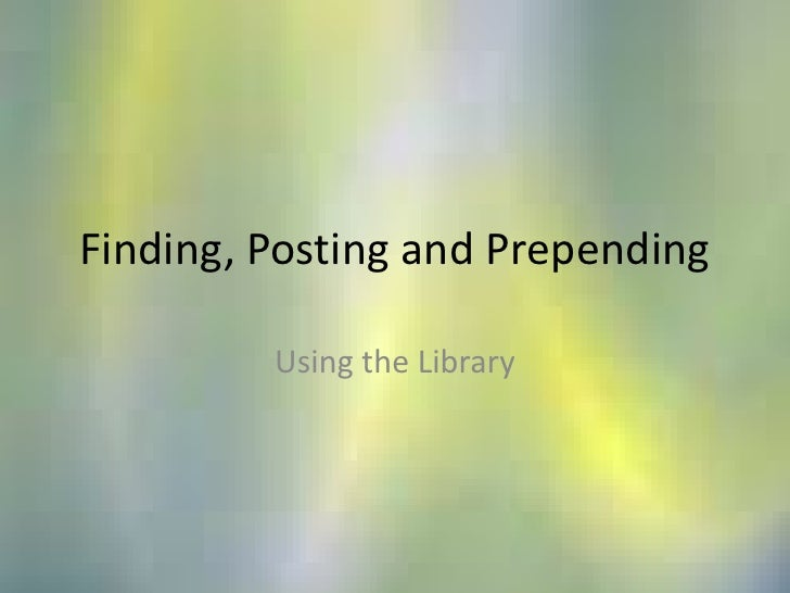 Finding, Posting and Prepending<br />Using the Library<br />