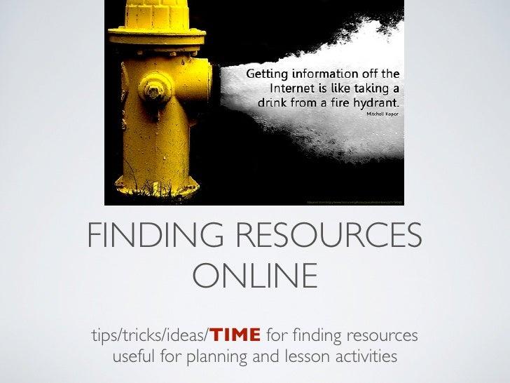 FINDING RESOURCES       ONLINE tips/tricks/ideas/TIME for finding resources    useful for planning and lesson activities