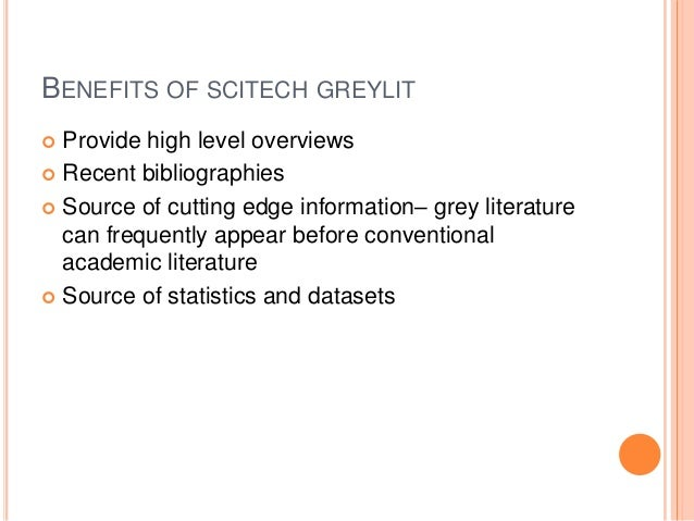 BENEFITS OF SCITECH GREYLIT Provide high level overviews  Recent bibliographies  Source of cutting edge information– gre...