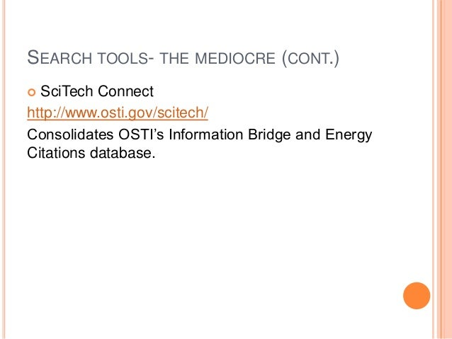 SEARCH TOOLS- THE MEDIOCRE (CONT.) SciTech Connect http://www.osti.gov/scitech/ Consolidates OSTI's Information Bridge and...