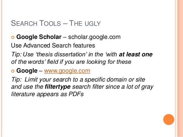 SEARCH TOOLS – THE UGLY Google Scholar – scholar.google.com Use Advanced Search features Tip: Use 'thesis dissertation' in...