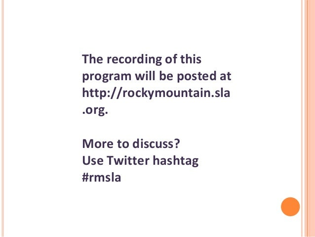 The recording of this program will be posted at http://rockymountain.sla .org. More to discuss? Use Twitter hashtag #rmsla