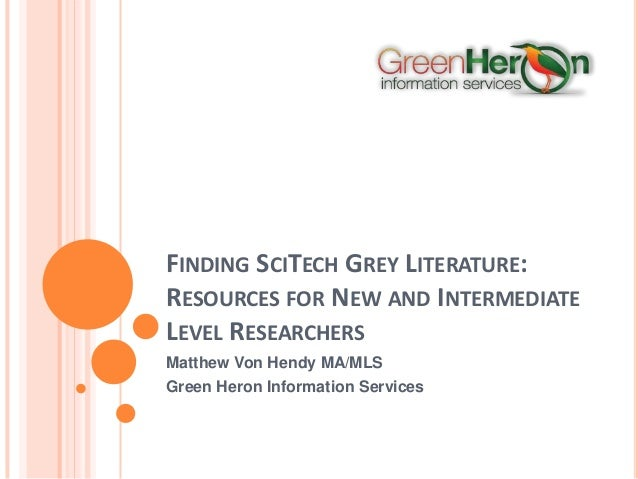 FINDING SCITECH GREY LITERATURE: RESOURCES FOR NEW AND INTERMEDIATE LEVEL RESEARCHERS Matthew Von Hendy MA/MLS Green Heron...