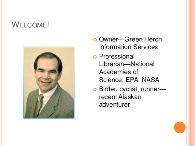 WELCOME! Owner—Green Heron Information Services  Professional Librarian—National Academies of Science, EPA, NASA  Birder...