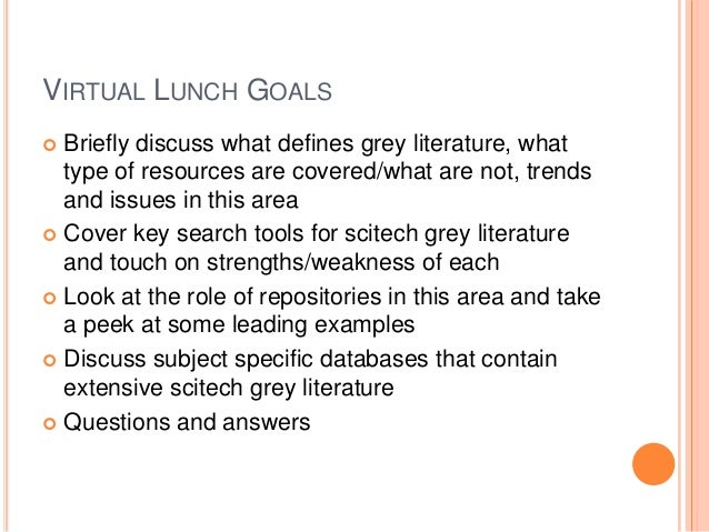 VIRTUAL LUNCH GOALS Briefly discuss what defines grey literature, what type of resources are covered/what are not, trends ...