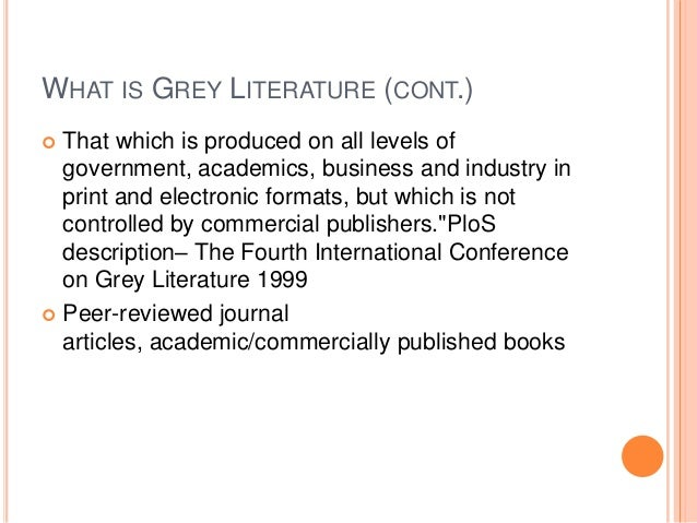 WHAT IS GREY LITERATURE (CONT.) That which is produced on all levels of government, academics, business and industry in pr...