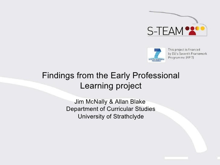 Findings from the Early Professional Learning project Jim McNally & Allan Blake  Department of Curricular Studies Universi...