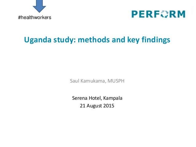 Uganda study: methods and key findings Saul Kamukama, MUSPH Serena Hotel, Kampala 21 August 2015 #healthworkers