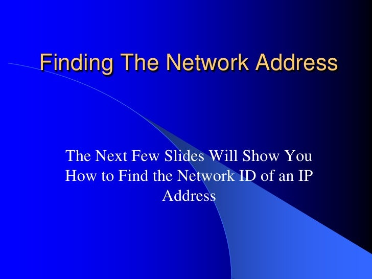 Finding The Network Address  The Next Few Slides Will Show You  How to Find the Network ID of an IP                Address