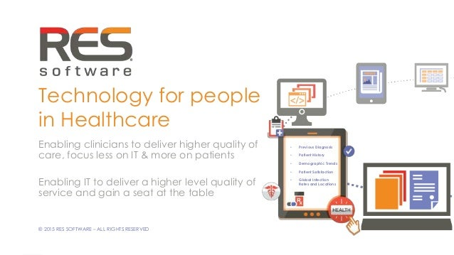 1 © 2015 RES SOFTWARE – ALL RIGHTS RESERVED Technology for people in Healthcare Enabling clinicians to deliver higher qual...