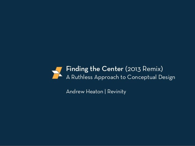 Finding the Center (2013 Remix)A Ruthless Approach to Conceptual DesignAndrew Heaton | Revinity