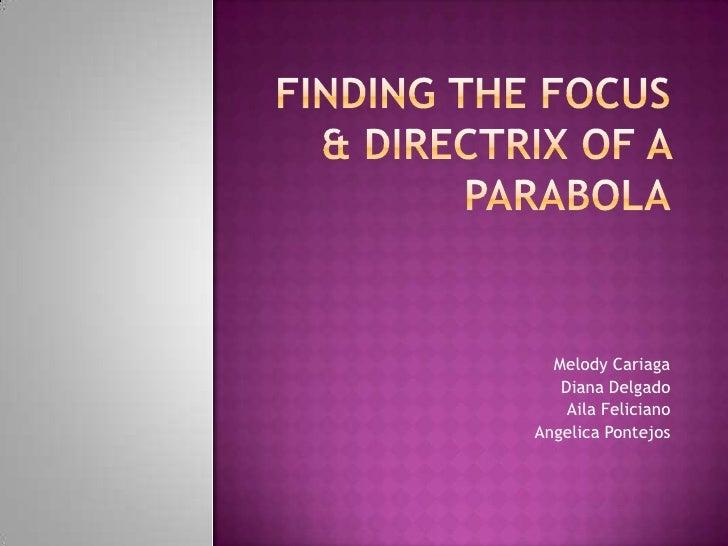Finding the Focus & Directrix of a Parabola<br />Melody Cariaga<br />Diana Delgado<br />AilaFeliciano<br />Angelica Pontej...