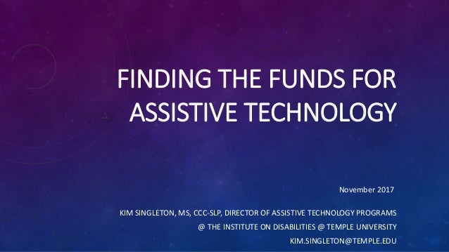 FINDING THE FUNDS FOR ASSISTIVE TECHNOLOGY KIM SINGLETON, MS, CCC-SLP, DIRECTOR OF ASSISTIVE TECHNOLOGY PROGRAMS @ THE INS...
