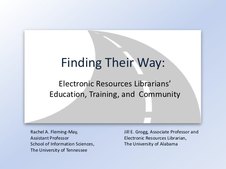 Finding Their Way:           Electronic Resources Librarians'         Education, Training, and CommunityRachel A. Fleming-...