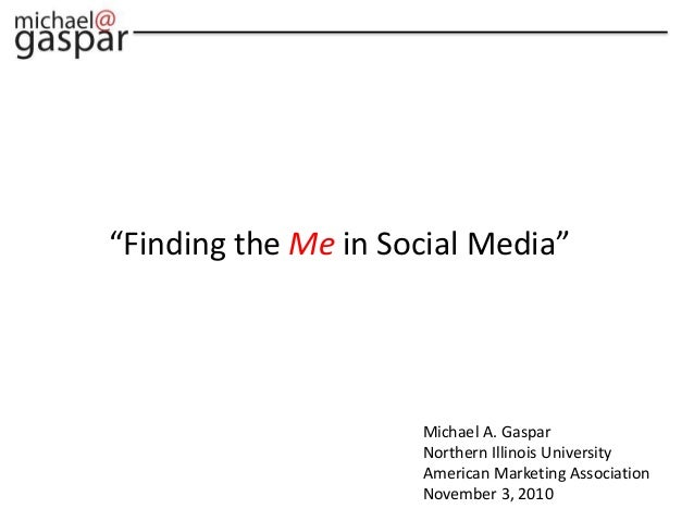 "Michael A. Gaspar Northern Illinois University American Marketing Association November 3, 2010 ""Finding the Me in Social M..."