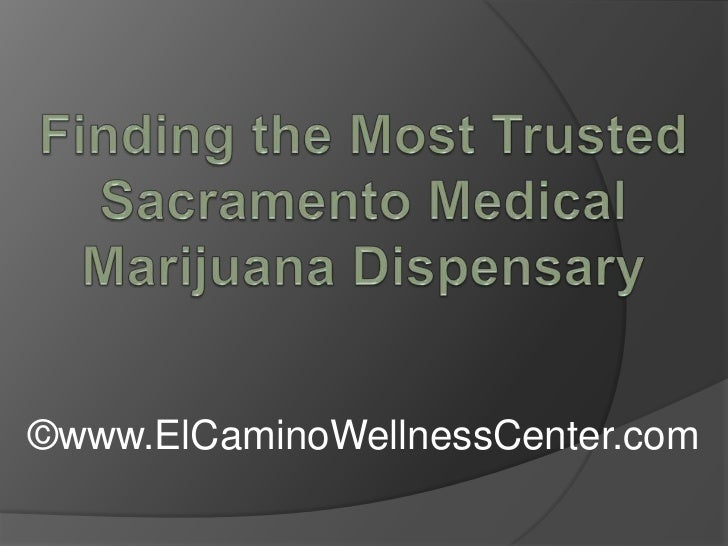Finding the Most Trusted Sacramento Medical Marijuana Dispensary<br />©www.ElCaminoWellnessCenter.com<br />