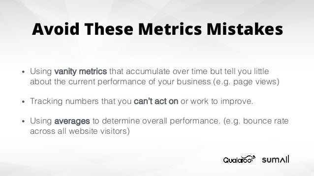 Avoid These Metrics Mistakes • Using vanity metrics that accumulate over time but tell you little about the current perfo...