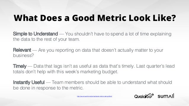 What Does a Good Metric Look Like? Simple to Understand —You shouldn't have to spend a lot of time explaining the data to...