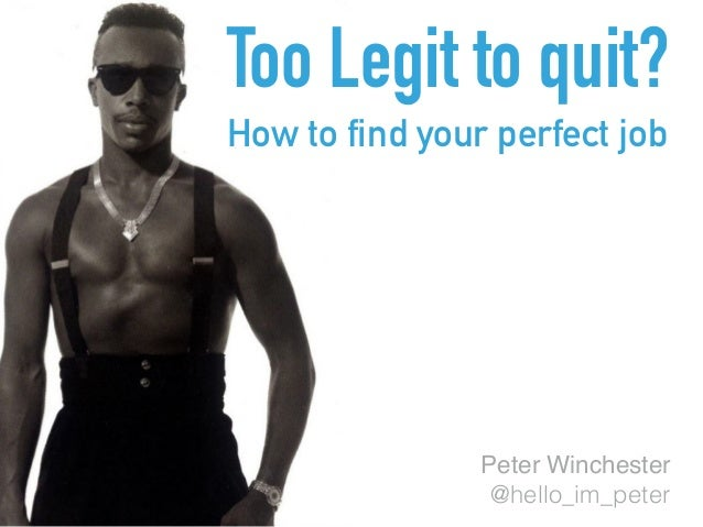 Too Legit to quit? How to find your perfect job Peter Winchester @hello_im_peter